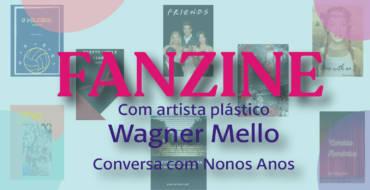 Fanzines – Nonos Anos | Conversa com artista plástico Wagner Mello
